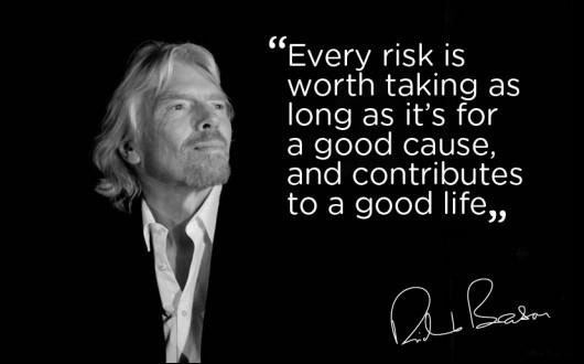 """Every risk is worth taking as long as it's for a good cause, and contributes to a good life."" - Richard Branson"